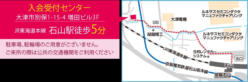 入会受付センター 大津市別保1-15-4 増田ビル3F JR東海道本線石山駅徒歩5分 駐車場、駐輪場のご用意がございません。ご来所の際は公共の交通機関をご利用ください